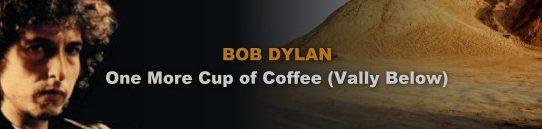 コーヒーもう一杯[歌詞和訳・加筆修正版]ボブ・ディラン:Bob Dylan - One More Cup of Coffee(Valley Below)